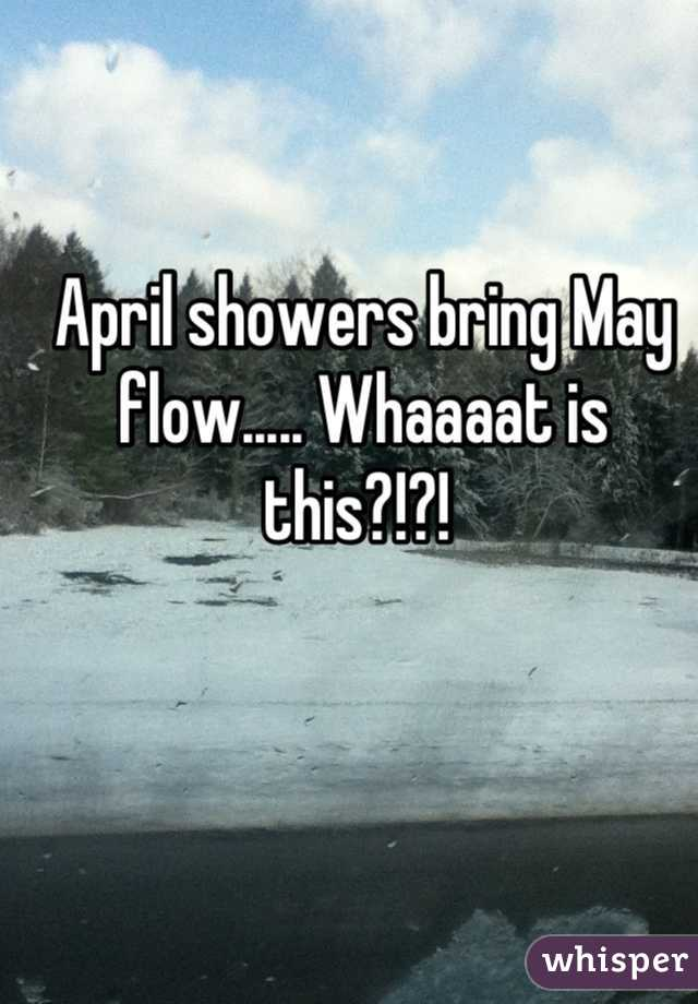 April showers bring May flow..... Whaaaat is this?!?!