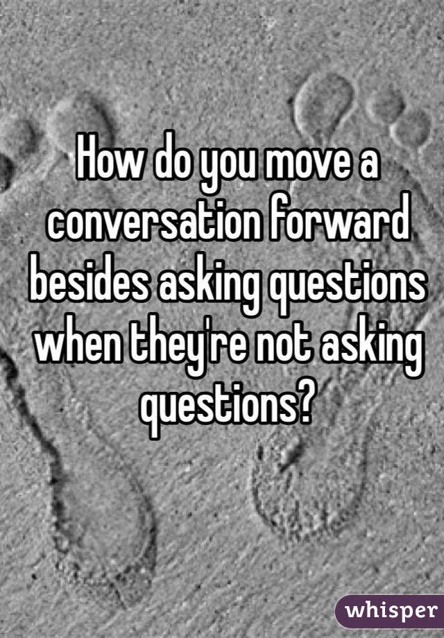 How do you move a conversation forward besides asking questions when they're not asking questions?