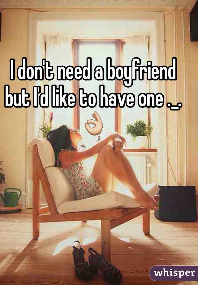 I don't need a boyfriend but I'd like to have one ._. 👌