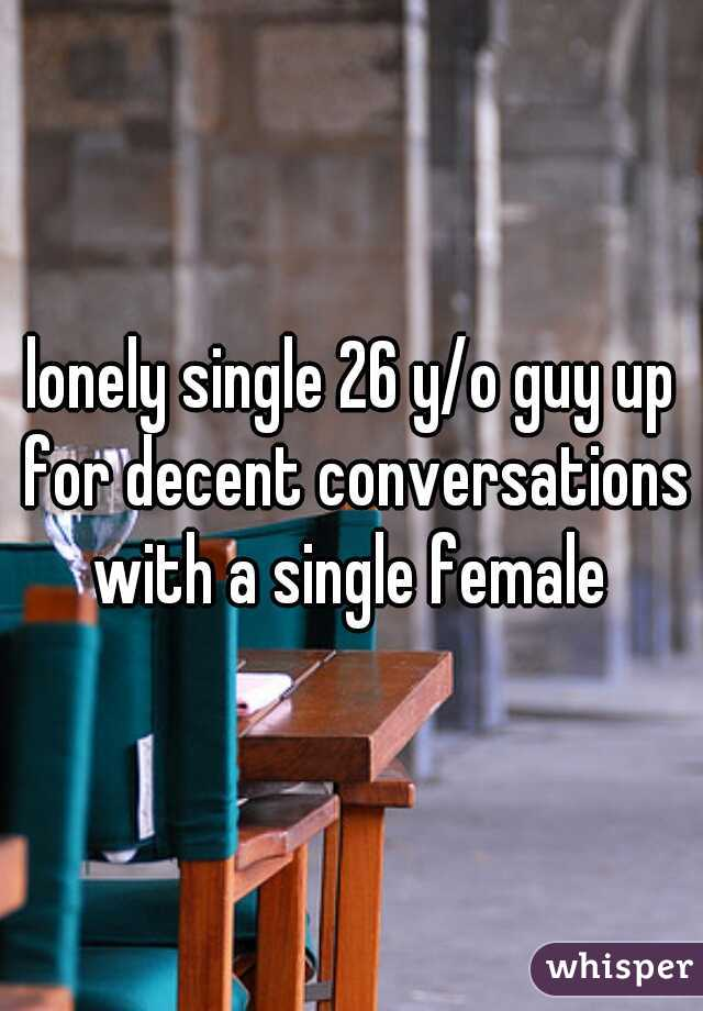 lonely single 26 y/o guy up for decent conversations with a single female