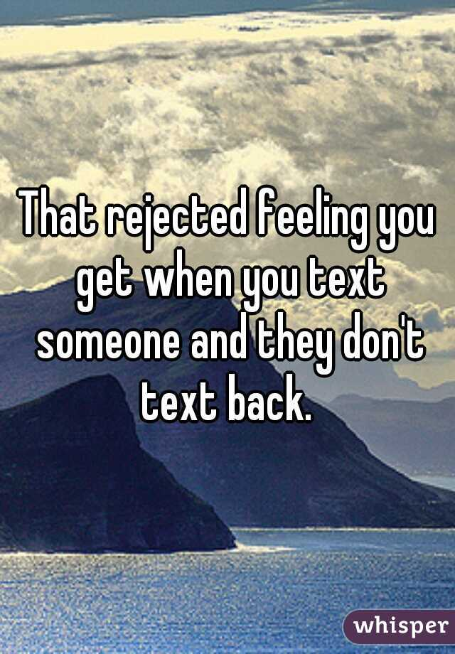 That rejected feeling you get when you text someone and they don't text back.