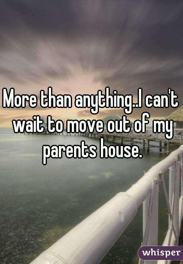More than anything..I can't wait to move out of my parents house.