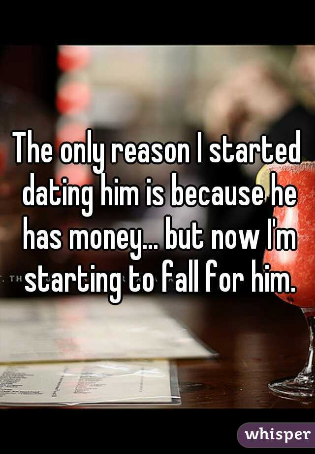 The only reason I started dating him is because he has money... but now I'm starting to fall for him.
