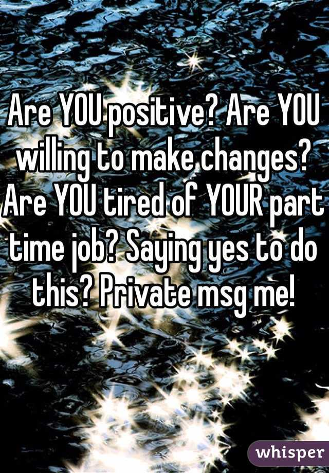 Are YOU positive? Are YOU willing to make changes? Are YOU tired of YOUR part time job? Saying yes to do this? Private msg me!