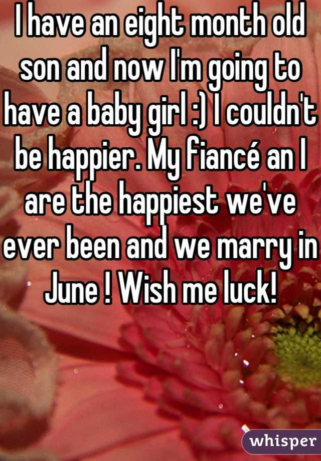 I have an eight month old son and now I'm going to have a baby girl :) I couldn't be happier. My fiancé an I are the happiest we've ever been and we marry in June ! Wish me luck!