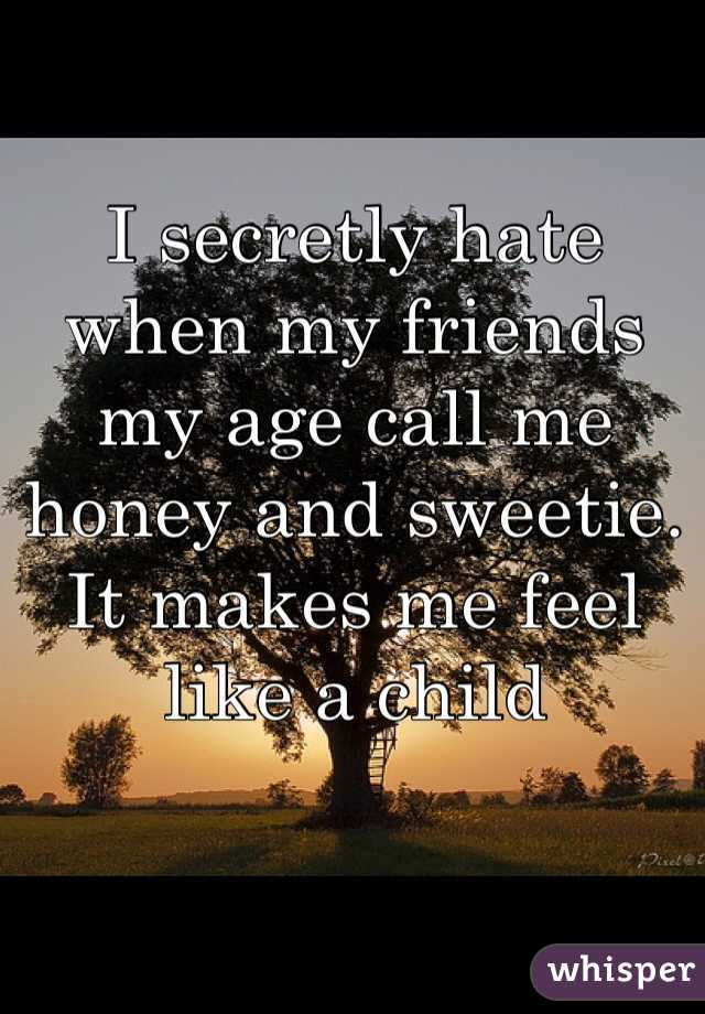 I secretly hate when my friends my age call me honey and sweetie. It makes me feel like a child