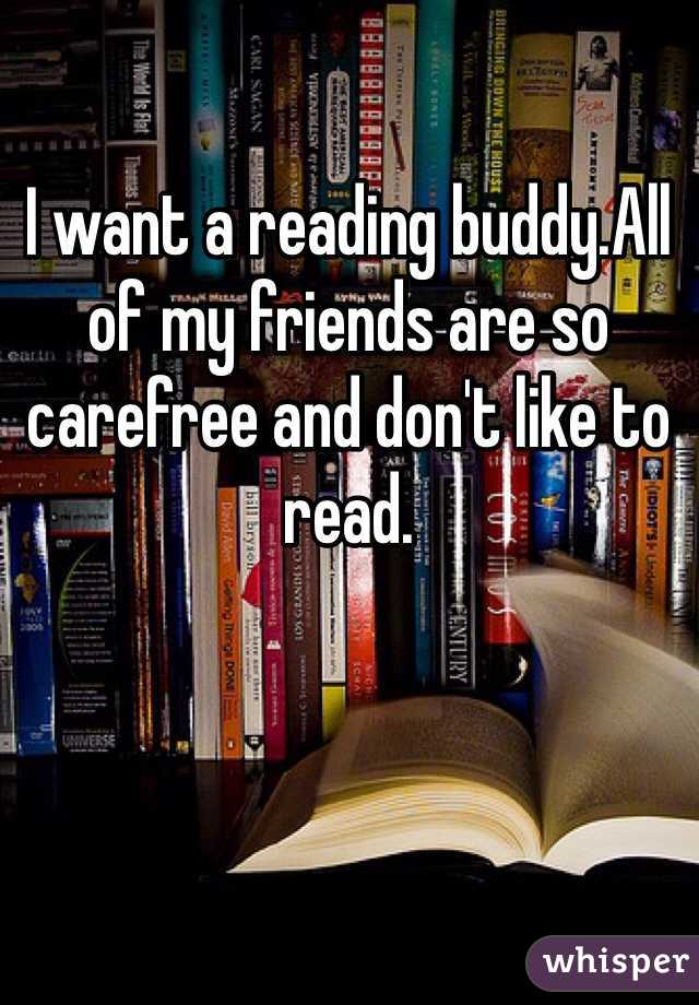I want a reading buddy.All of my friends are so carefree and don't like to read.