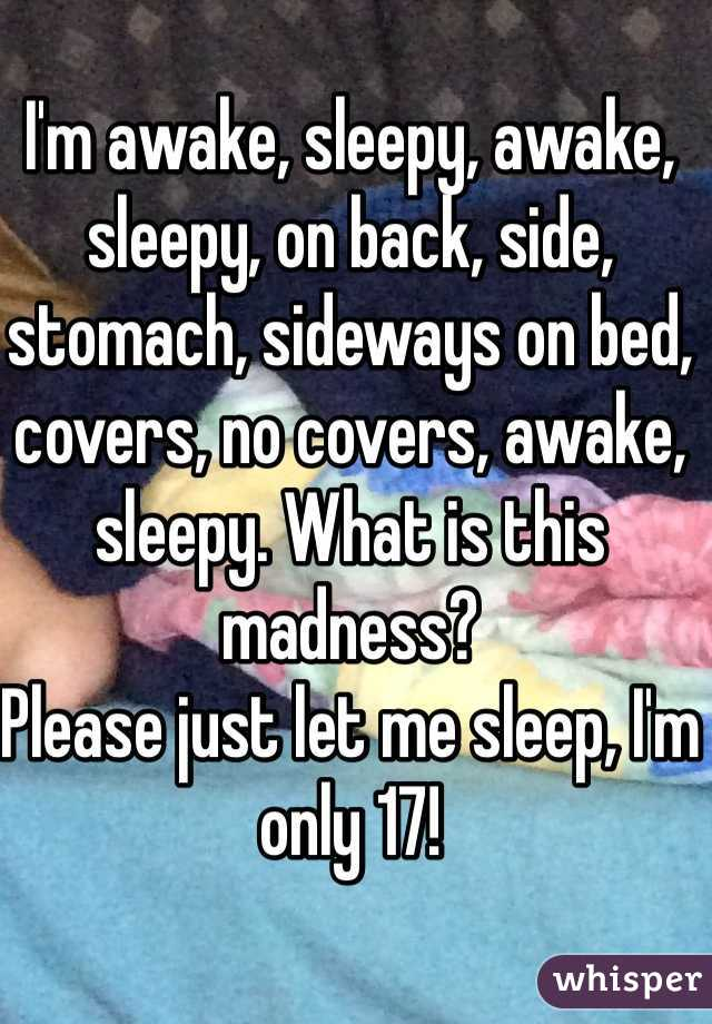 I'm awake, sleepy, awake, sleepy, on back, side, stomach, sideways on bed, covers, no covers, awake, sleepy. What is this madness? Please just let me sleep, I'm only 17!