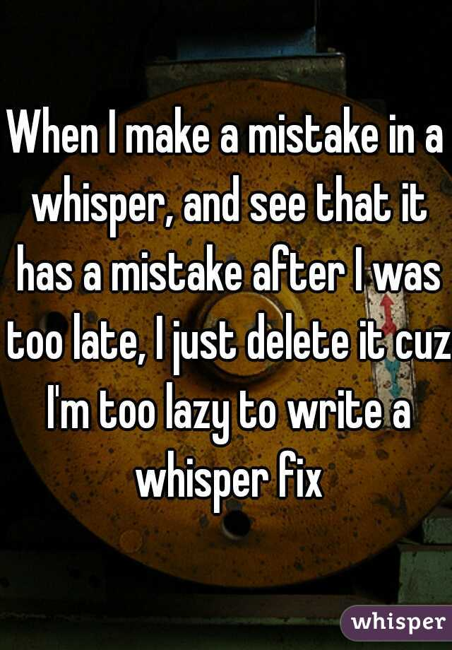 When I make a mistake in a whisper, and see that it has a mistake after I was too late, I just delete it cuz I'm too lazy to write a whisper fix