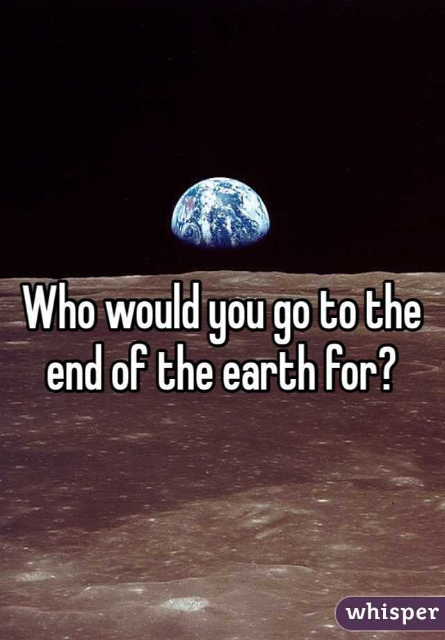 Who would you go to the end of the earth for?