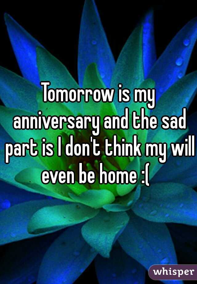 Tomorrow is my anniversary and the sad part is I don't think my will even be home :(