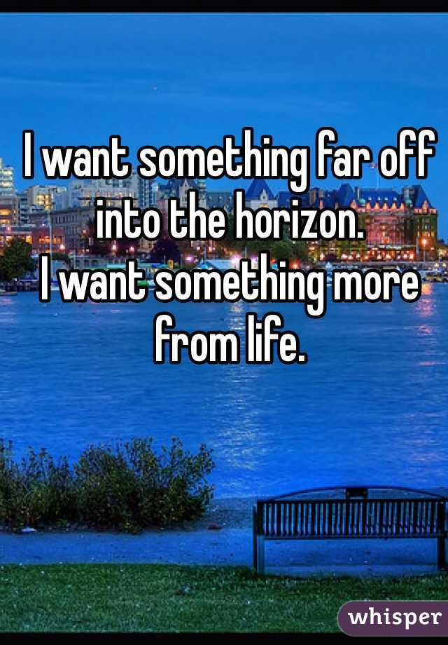 I want something far off into the horizon. I want something more from life.