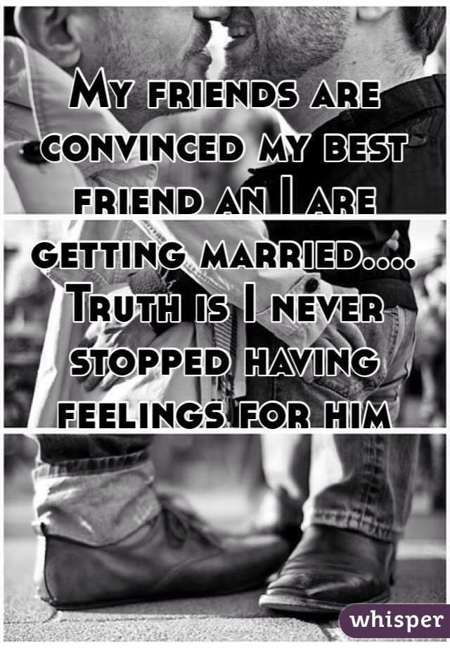 My friends are convinced my best friend an I are getting married.... Truth is I never stopped having feelings for him