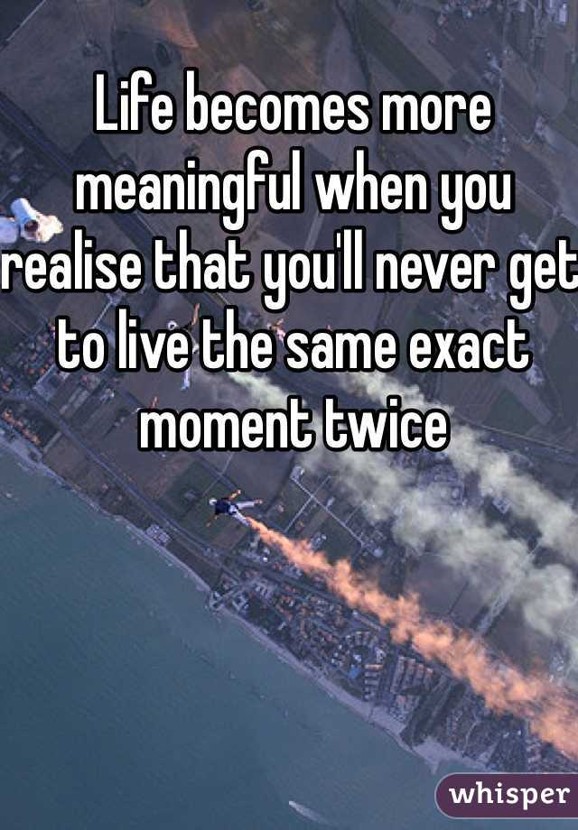 Life becomes more meaningful when you realise that you'll never get to live the same exact moment twice