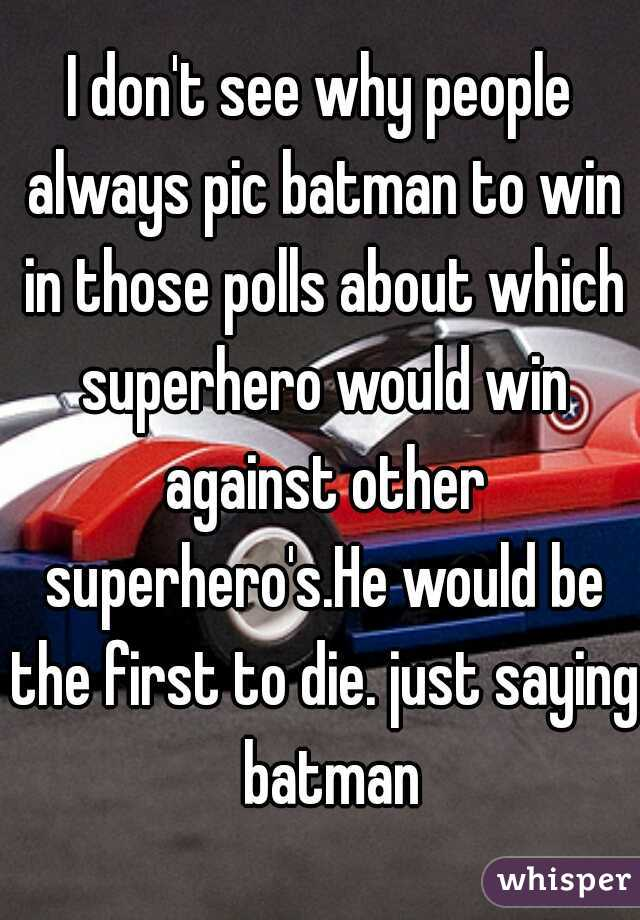 I don't see why people always pic batman to win in those polls about which superhero would win against other superhero's.He would be the first to die. just saying  batman