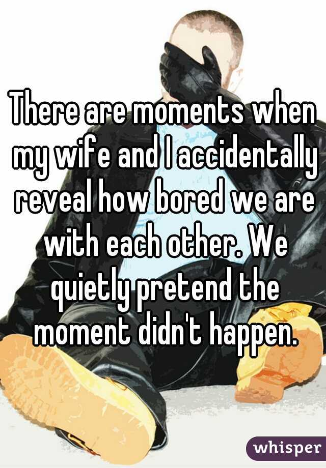 There are moments when my wife and I accidentally reveal how bored we are with each other. We quietly pretend the moment didn't happen.