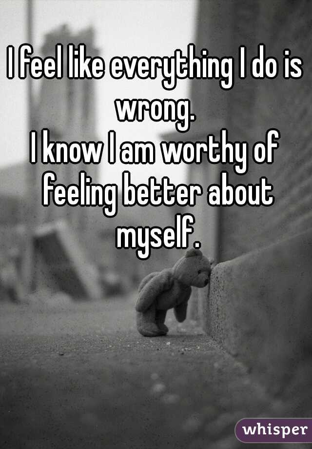 I feel like everything I do is wrong.  I know I am worthy of feeling better about myself.