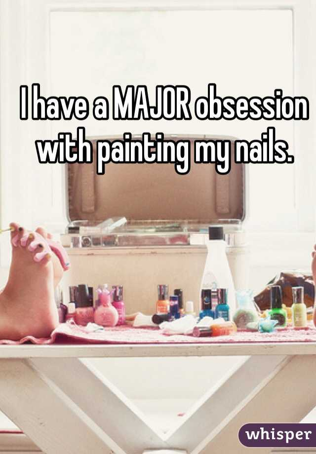 I have a MAJOR obsession with painting my nails.
