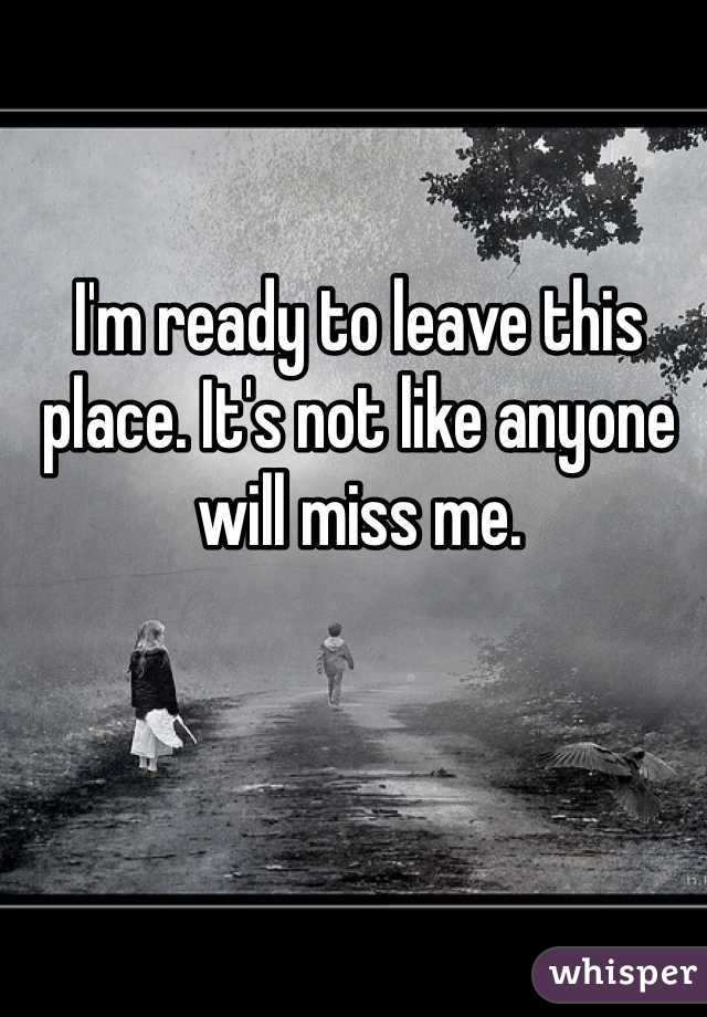 I'm ready to leave this place. It's not like anyone will miss me.