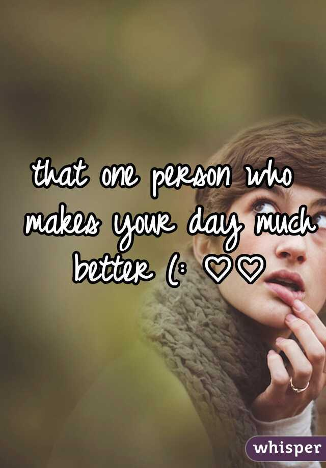 that one person who makes your day much better (: ♡♡