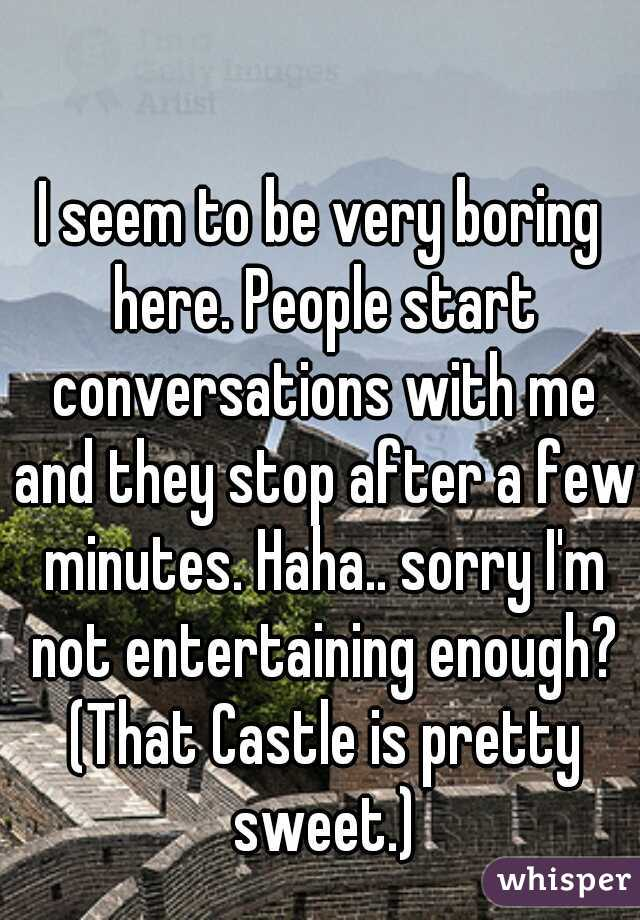 I seem to be very boring here. People start conversations with me and they stop after a few minutes. Haha.. sorry I'm not entertaining enough? (That Castle is pretty sweet.)
