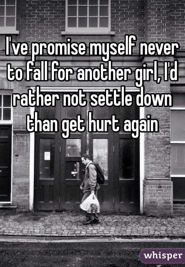 I've promise myself never to fall for another girl, I'd rather not settle down than get hurt again