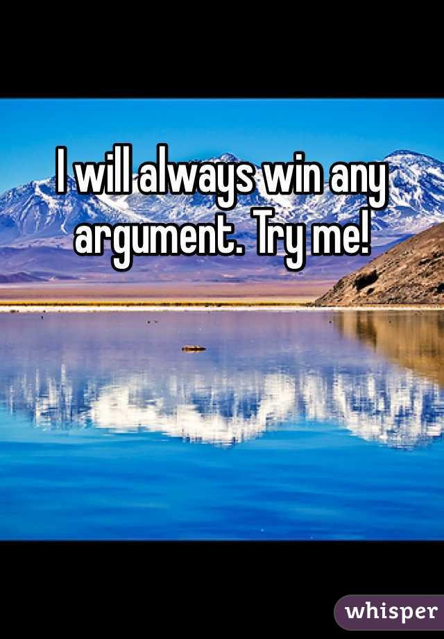 I will always win any argument. Try me!
