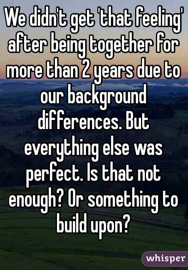 We didn't get 'that feeling' after being together for more than 2 years due to our background differences. But everything else was perfect. Is that not enough? Or something to build upon?