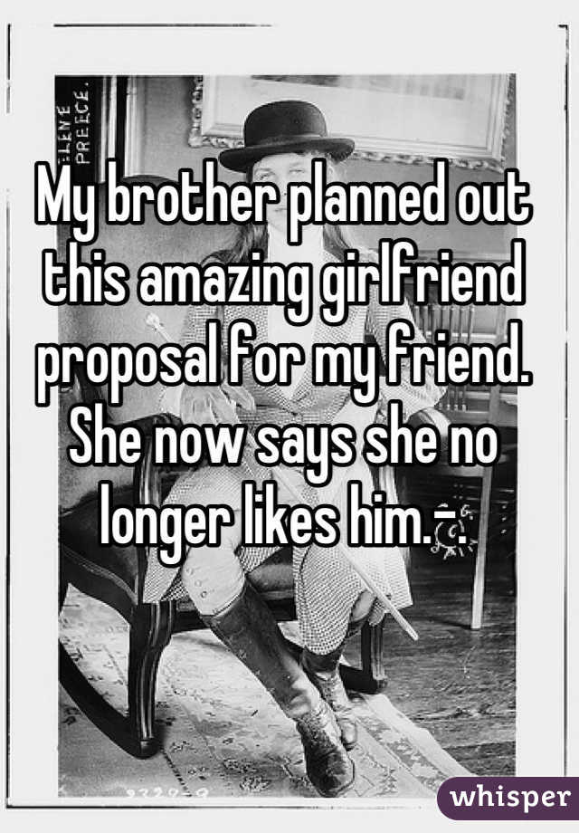 My brother planned out this amazing girlfriend proposal for my friend. She now says she no longer likes him.-.