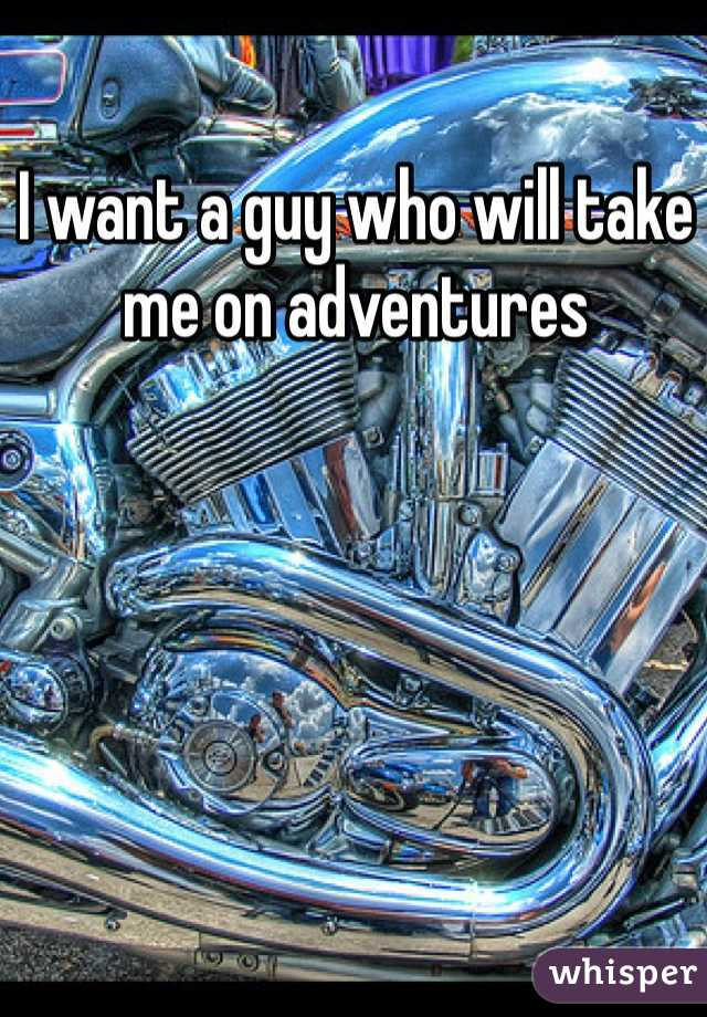 I want a guy who will take me on adventures