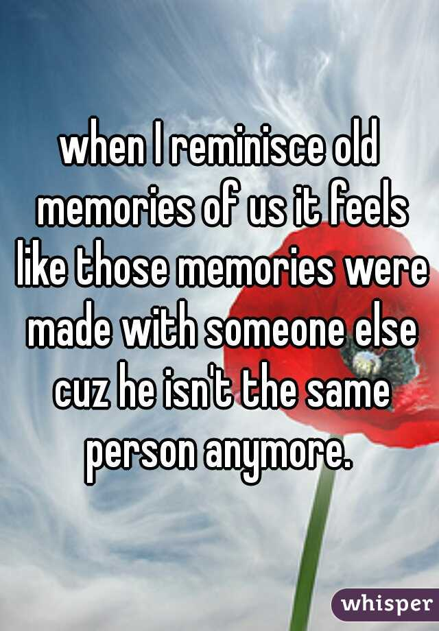 when I reminisce old memories of us it feels like those memories were made with someone else cuz he isn't the same person anymore.