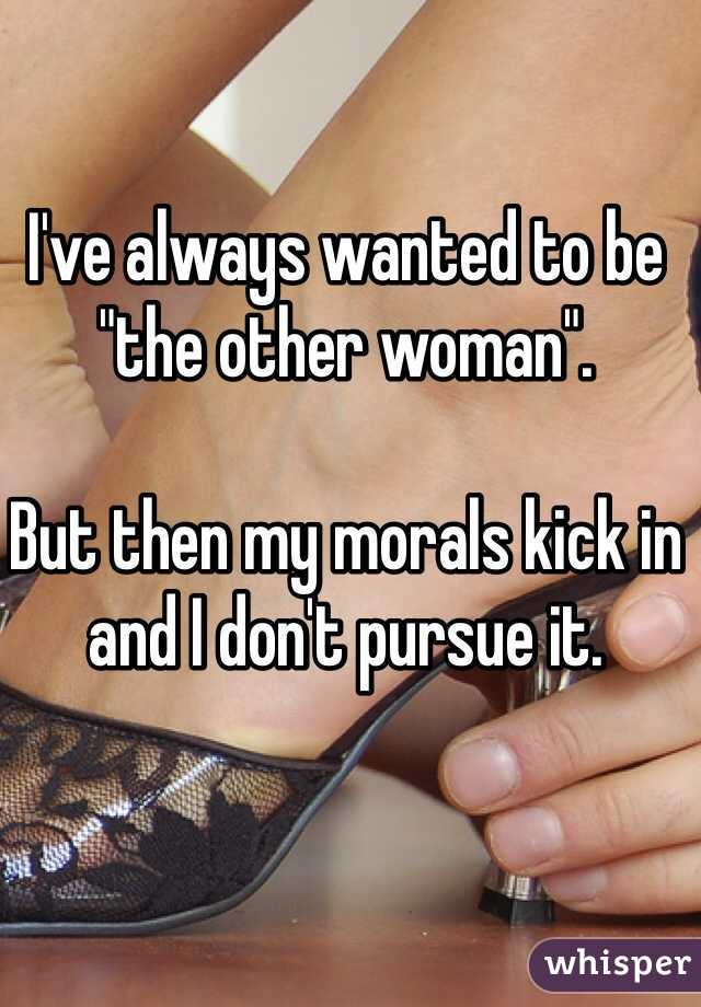 """I've always wanted to be """"the other woman"""".  But then my morals kick in and I don't pursue it."""