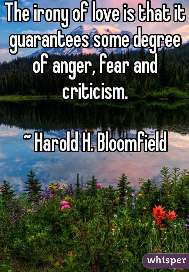The irony of love is that it guarantees some degree of anger, fear and criticism.  ~ Harold H. Bloomfield