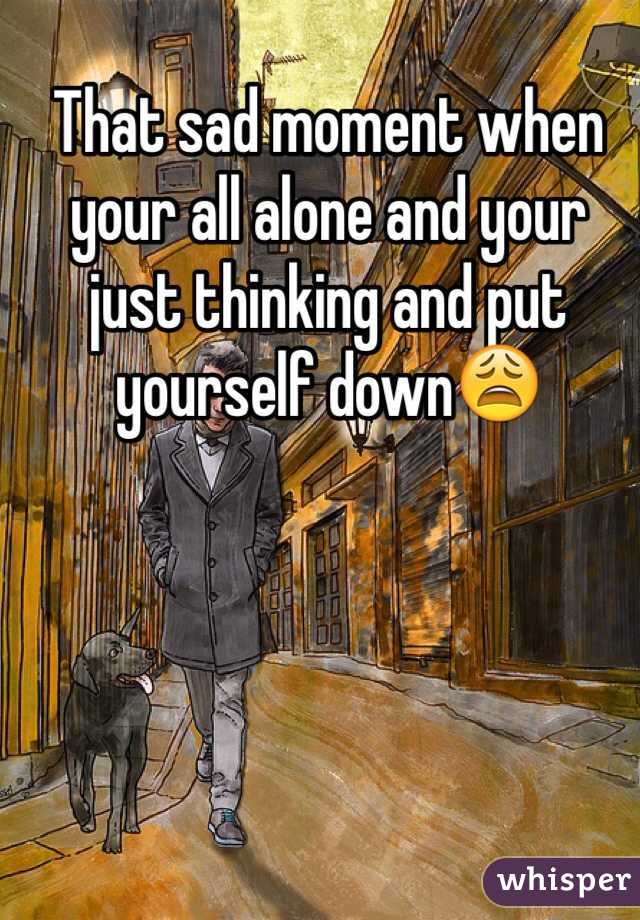That sad moment when your all alone and your just thinking and put yourself down😩
