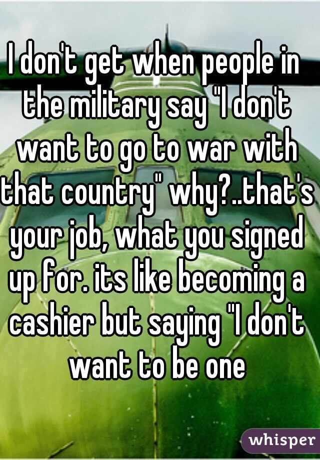 """I don't get when people in the military say """"I don't want to go to war with that country"""" why?..that's your job, what you signed up for. its like becoming a cashier but saying """"I don't want to be one"""
