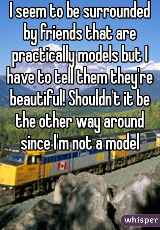 I seem to be surrounded by friends that are practically models but I have to tell them they're beautiful! Shouldn't it be the other way around since I'm not a model