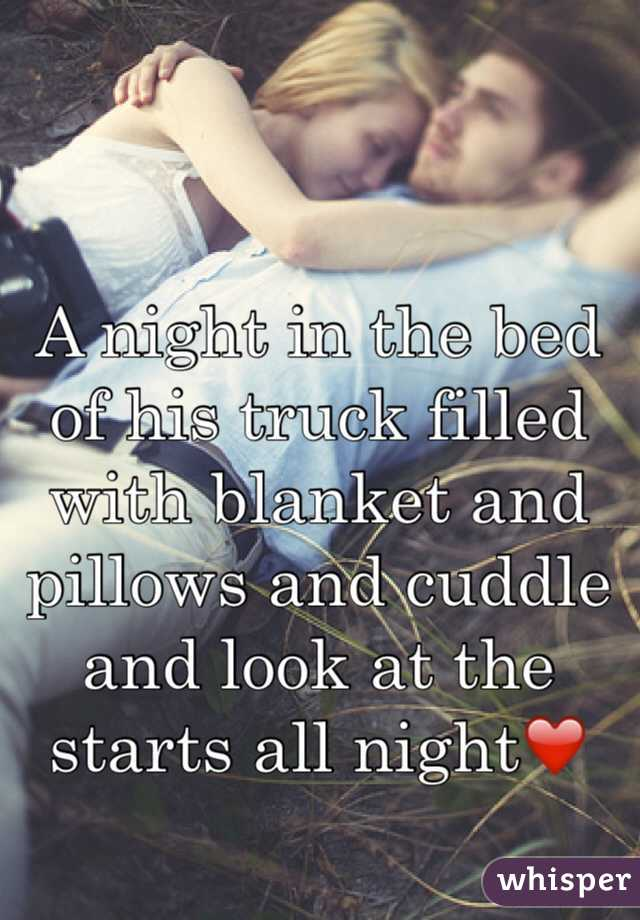A night in the bed of his truck filled with blanket and pillows and cuddle and look at the starts all night❤️