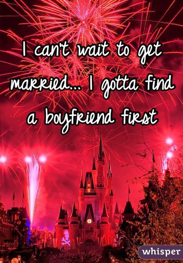 I can't wait to get married... I gotta find a boyfriend first