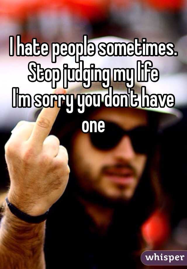 I hate people sometimes.  Stop judging my life I'm sorry you don't have one