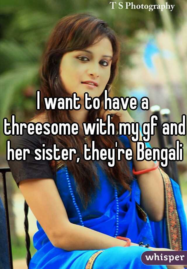 I want to have a threesome with my gf and her sister, they're Bengali