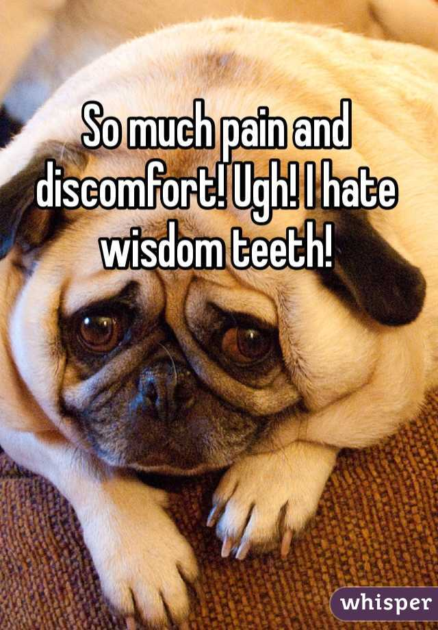 So much pain and discomfort! Ugh! I hate wisdom teeth!