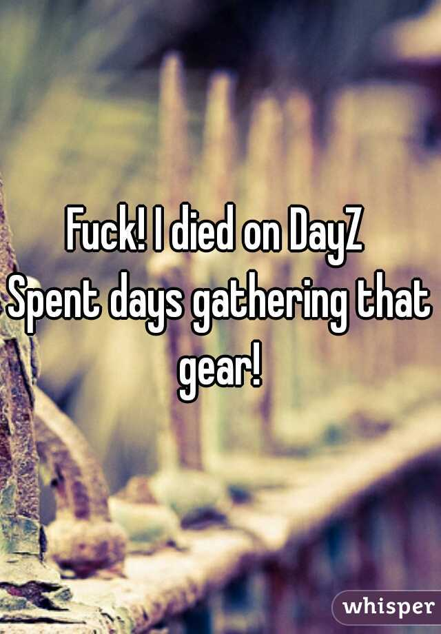 Fuck! I died on DayZ  Spent days gathering that gear!