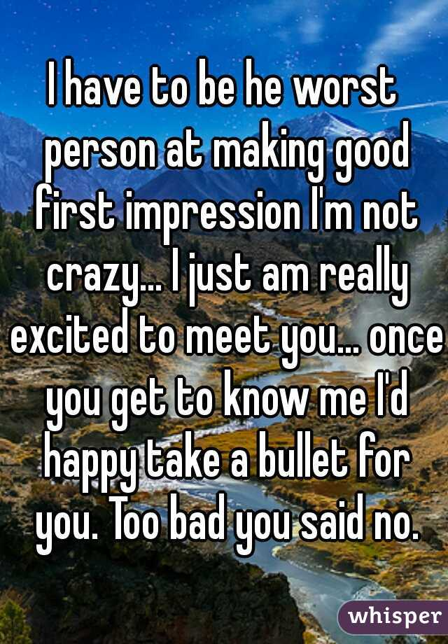 I have to be he worst person at making good first impression I'm not crazy... I just am really excited to meet you... once you get to know me I'd happy take a bullet for you. Too bad you said no.
