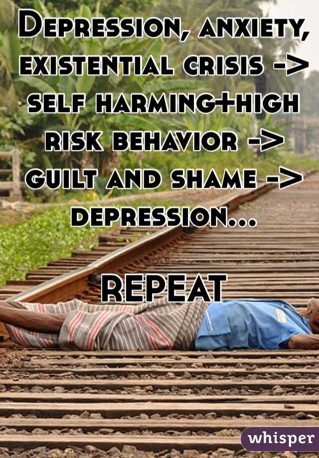 Depression, anxiety, existential crisis ->  self harming+high risk behavior -> guilt and shame -> depression...   REPEAT