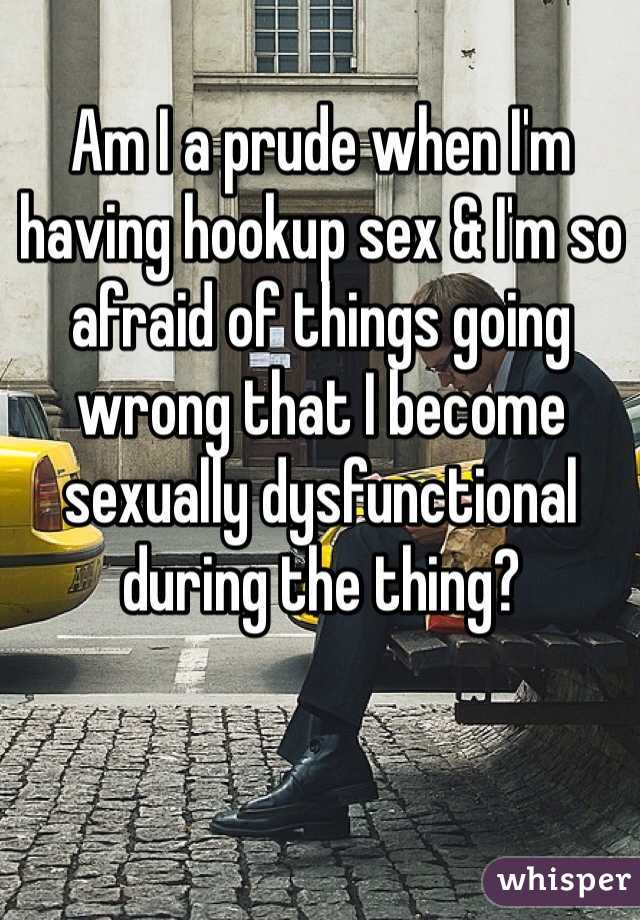 Am I a prude when I'm having hookup sex & I'm so afraid of things going wrong that I become sexually dysfunctional during the thing?