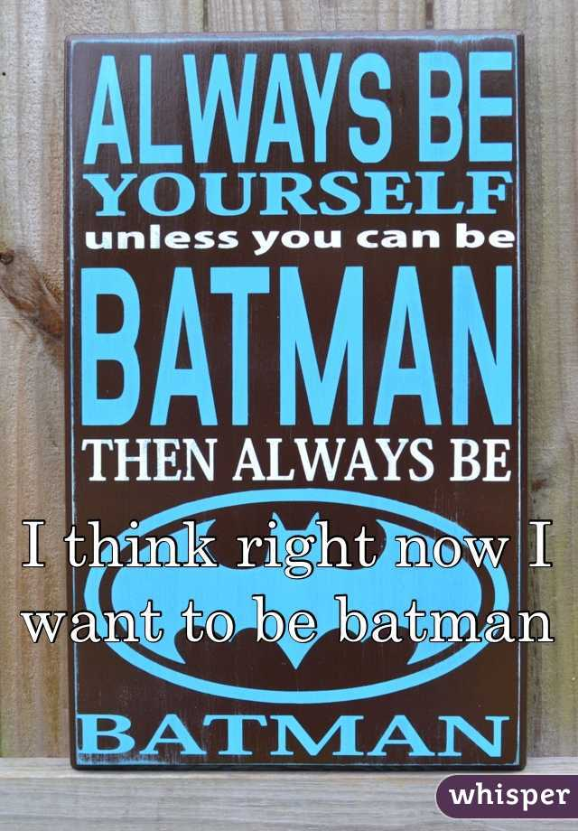 I think right now I want to be batman