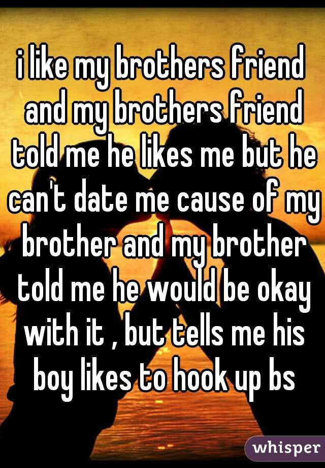 i like my brothers friend and my brothers friend told me he likes me but he can't date me cause of my brother and my brother told me he would be okay with it , but tells me his boy likes to hook up bs