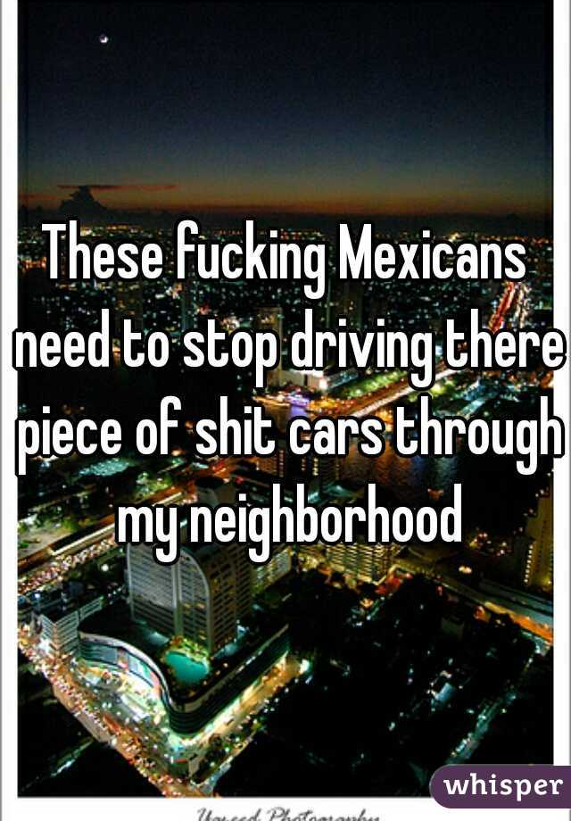 These fucking Mexicans need to stop driving there piece of shit cars through my neighborhood