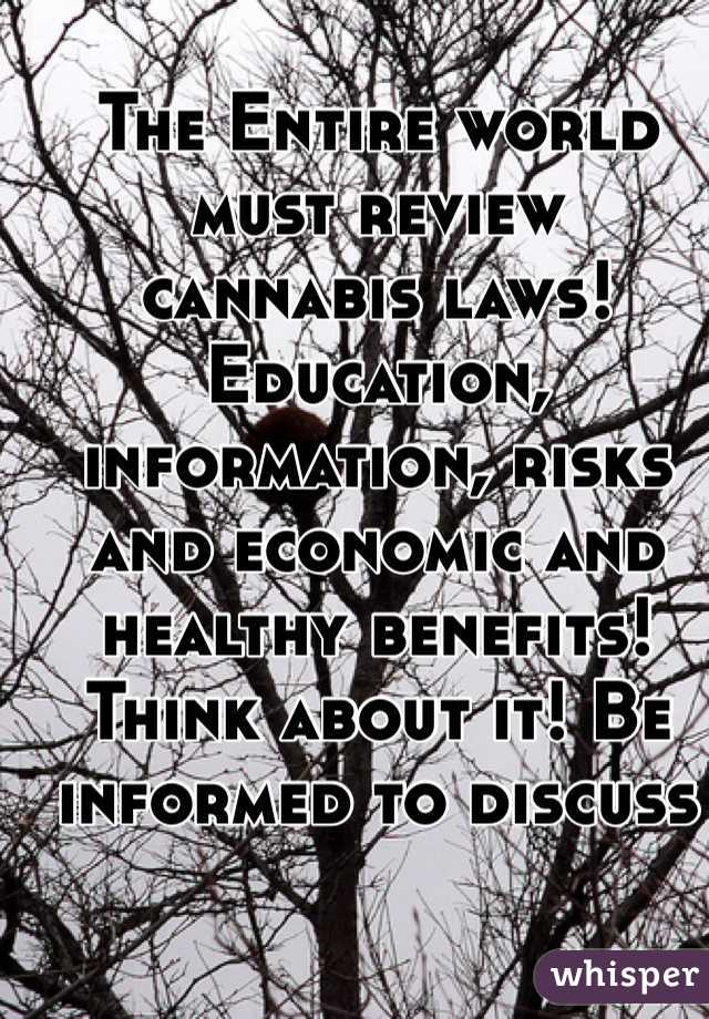 The Entire world must review  cannabis laws!  Education, information, risks and economic and healthy benefits! Think about it! Be informed to discuss