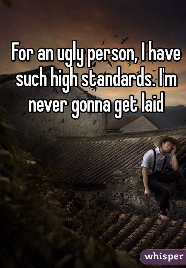 For an ugly person, I have such high standards. I'm never gonna get laid